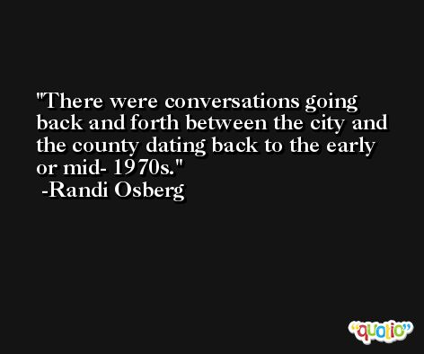 There were conversations going back and forth between the city and the county dating back to the early or mid- 1970s. -Randi Osberg