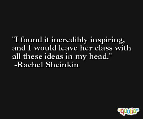 I found it incredibly inspiring, and I would leave her class with all these ideas in my head. -Rachel Sheinkin
