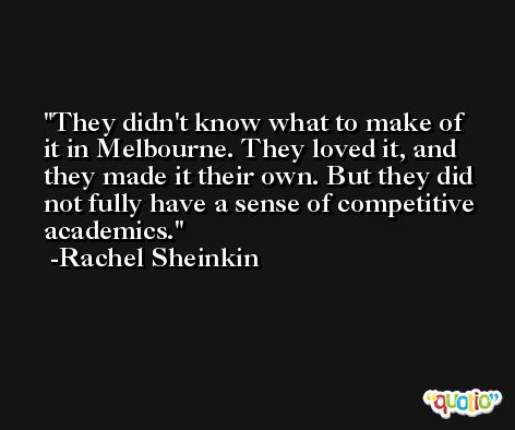 They didn't know what to make of it in Melbourne. They loved it, and they made it their own. But they did not fully have a sense of competitive academics. -Rachel Sheinkin