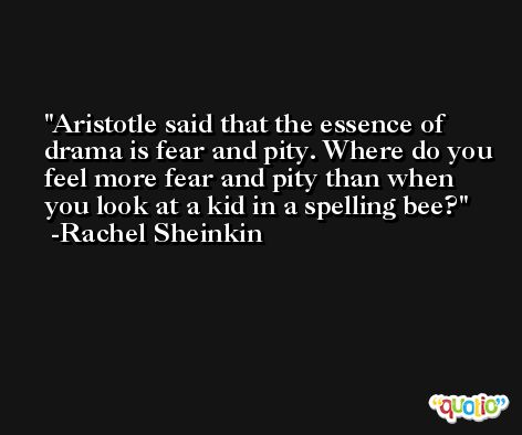 Aristotle said that the essence of drama is fear and pity. Where do you feel more fear and pity than when you look at a kid in a spelling bee? -Rachel Sheinkin