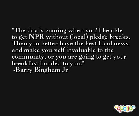 The day is coming when you'll be able to get NPR without (local) pledge breaks. Then you better have the best local news and make yourself invaluable to the community, or you are going to get your breakfast handed to you. -Barry Bingham Jr