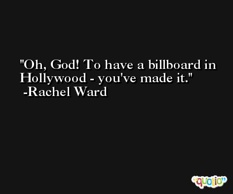 Oh, God! To have a billboard in Hollywood - you've made it. -Rachel Ward