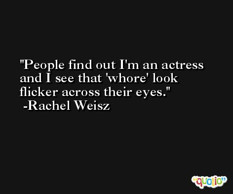 People find out I'm an actress and I see that 'whore' look flicker across their eyes. -Rachel Weisz