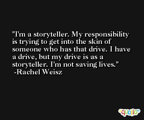 I'm a storyteller. My responsibility is trying to get into the skin of someone who has that drive. I have a drive, but my drive is as a storyteller. I'm not saving lives. -Rachel Weisz