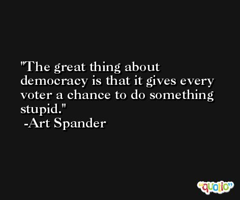 The great thing about democracy is that it gives every voter a chance to do something stupid. -Art Spander