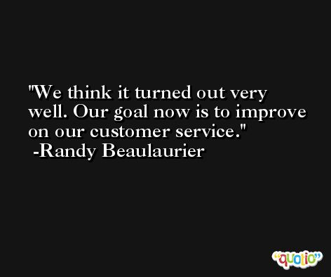 We think it turned out very well. Our goal now is to improve on our customer service. -Randy Beaulaurier