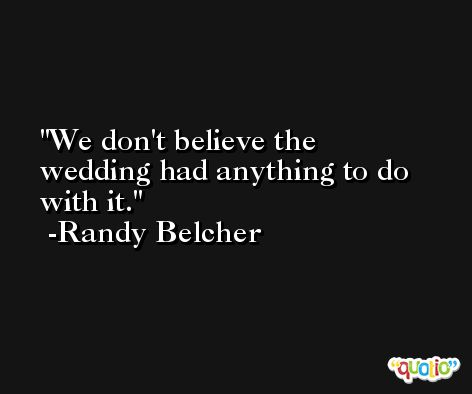 We don't believe the wedding had anything to do with it. -Randy Belcher