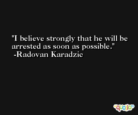 I believe strongly that he will be arrested as soon as possible. -Radovan Karadzic