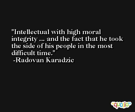Intellectual with high moral integrity ... and the fact that he took the side of his people in the most difficult time. -Radovan Karadzic