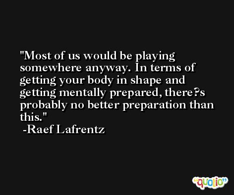 Most of us would be playing somewhere anyway. In terms of getting your body in shape and getting mentally prepared, there?s probably no better preparation than this. -Raef Lafrentz