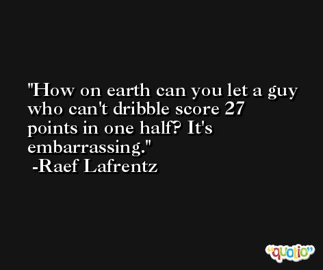 How on earth can you let a guy who can't dribble score 27 points in one half? It's embarrassing. -Raef Lafrentz