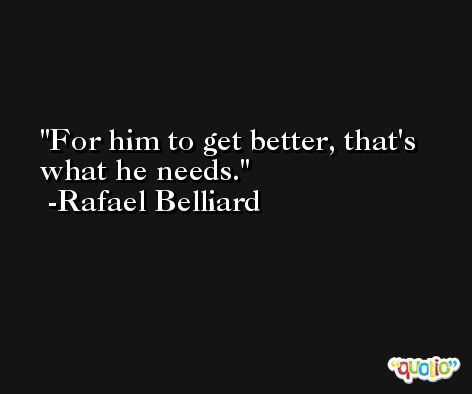 For him to get better, that's what he needs. -Rafael Belliard