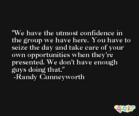 We have the utmost confidence in the group we have here. You have to seize the day and take care of your own opportunities when they're presented. We don't have enough guys doing that. -Randy Cunneyworth