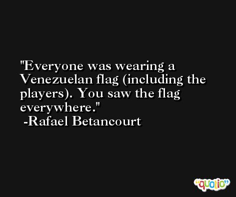 Everyone was wearing a Venezuelan flag (including the players). You saw the flag everywhere. -Rafael Betancourt