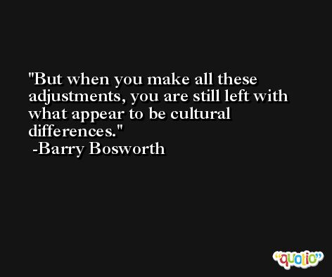 But when you make all these adjustments, you are still left with what appear to be cultural differences. -Barry Bosworth