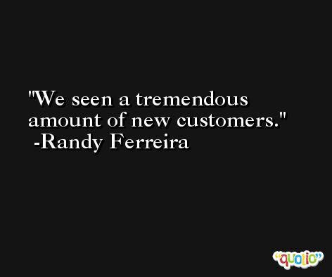 We seen a tremendous amount of new customers. -Randy Ferreira