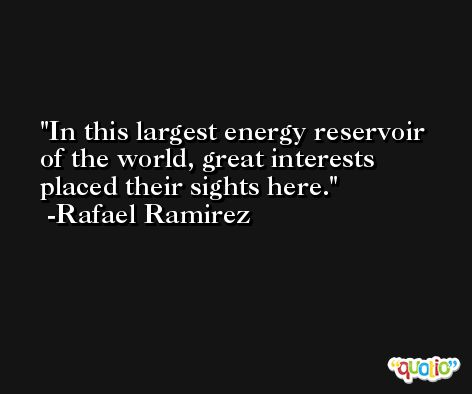 In this largest energy reservoir of the world, great interests placed their sights here. -Rafael Ramirez