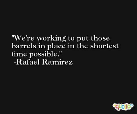 We're working to put those barrels in place in the shortest time possible. -Rafael Ramirez