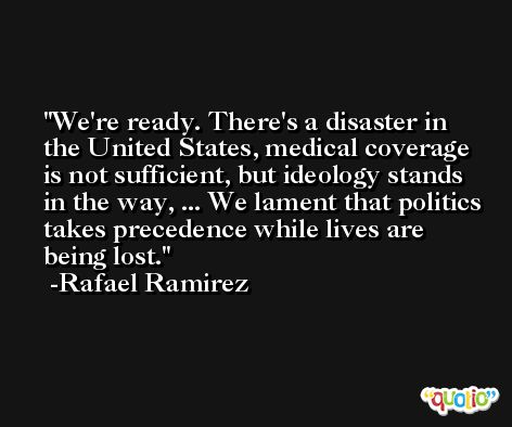 We're ready. There's a disaster in the United States, medical coverage is not sufficient, but ideology stands in the way, ... We lament that politics takes precedence while lives are being lost. -Rafael Ramirez