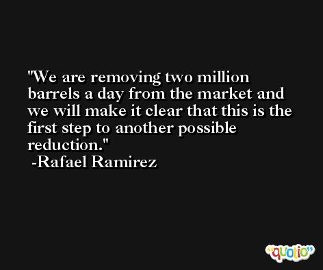 We are removing two million barrels a day from the market and we will make it clear that this is the first step to another possible reduction. -Rafael Ramirez