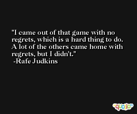 I came out of that game with no regrets, which is a hard thing to do. A lot of the others came home with regrets, but I didn't. -Rafe Judkins