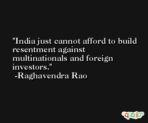 India just cannot afford to build resentment against multinationals and foreign investors. -Raghavendra Rao