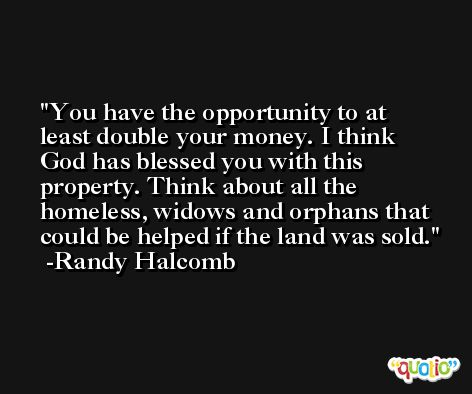 You have the opportunity to at least double your money. I think God has blessed you with this property. Think about all the homeless, widows and orphans that could be helped if the land was sold. -Randy Halcomb