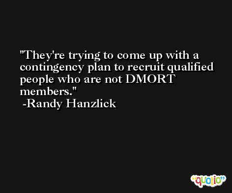 They're trying to come up with a contingency plan to recruit qualified people who are not DMORT members. -Randy Hanzlick