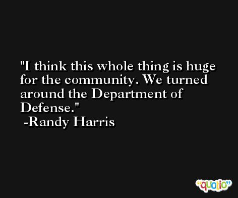 I think this whole thing is huge for the community. We turned around the Department of Defense. -Randy Harris