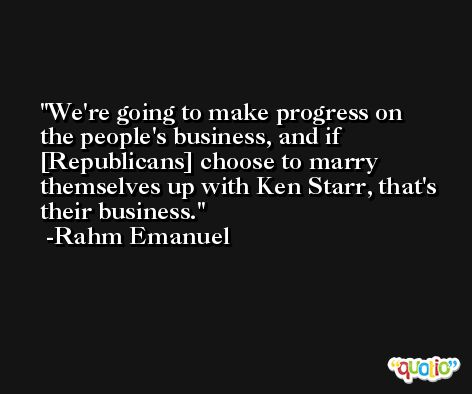 We're going to make progress on the people's business, and if [Republicans] choose to marry themselves up with Ken Starr, that's their business. -Rahm Emanuel