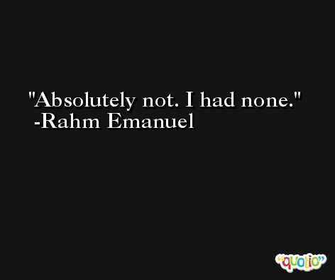 Absolutely not. I had none. -Rahm Emanuel