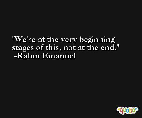 We're at the very beginning stages of this, not at the end. -Rahm Emanuel