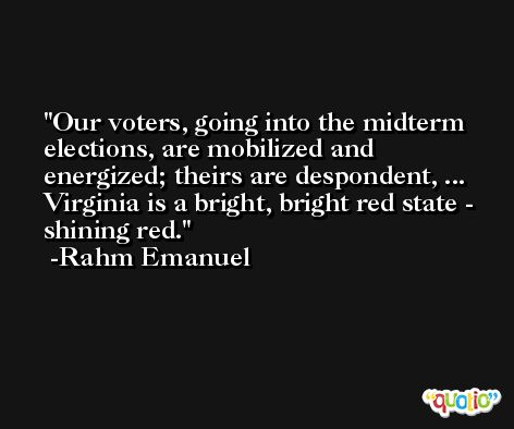 Our voters, going into the midterm elections, are mobilized and energized; theirs are despondent, ... Virginia is a bright, bright red state - shining red. -Rahm Emanuel