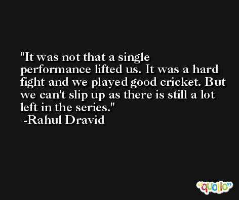 It was not that a single performance lifted us. It was a hard fight and we played good cricket. But we can't slip up as there is still a lot left in the series. -Rahul Dravid