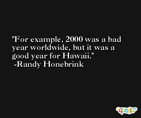 For example, 2000 was a bad year worldwide, but it was a good year for Hawaii. -Randy Honebrink