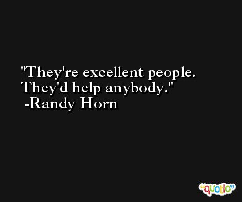 They're excellent people. They'd help anybody. -Randy Horn