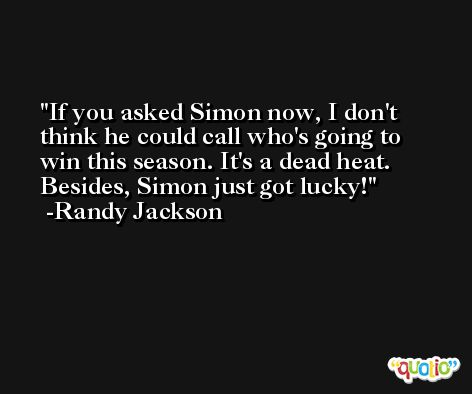 If you asked Simon now, I don't think he could call who's going to win this season. It's a dead heat. Besides, Simon just got lucky! -Randy Jackson