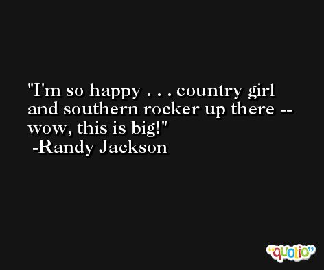 I'm so happy . . . country girl and southern rocker up there -- wow, this is big! -Randy Jackson