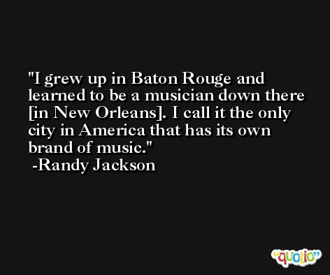 I grew up in Baton Rouge and learned to be a musician down there [in New Orleans]. I call it the only city in America that has its own brand of music. -Randy Jackson