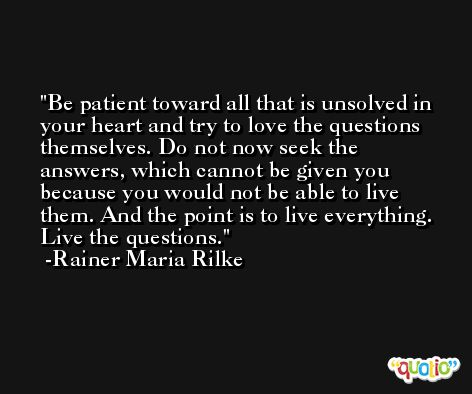 Be patient toward all that is unsolved in your heart and try to love the questions themselves. Do not now seek the answers, which cannot be given you because you would not be able to live them. And the point is to live everything. Live the questions. -Rainer Maria Rilke