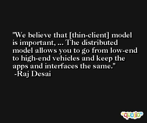 We believe that [thin-client] model is important, ... The distributed model allows you to go from low-end to high-end vehicles and keep the apps and interfaces the same. -Raj Desai