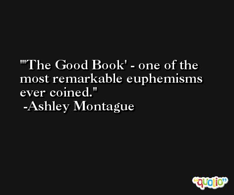 'The Good Book' - one of the most remarkable euphemisms ever coined. -Ashley Montague