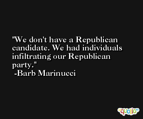 We don't have a Republican candidate. We had individuals infiltrating our Republican party. -Barb Marinucci