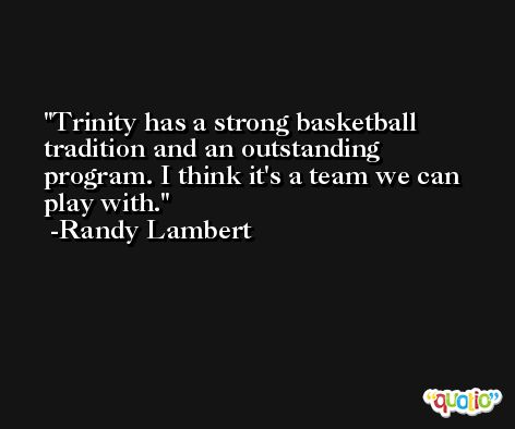 Trinity has a strong basketball tradition and an outstanding program. I think it's a team we can play with. -Randy Lambert