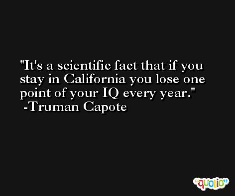 It's a scientific fact that if you stay in California you lose one point of your IQ every year. -Truman Capote