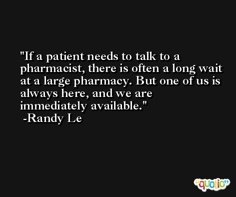If a patient needs to talk to a pharmacist, there is often a long wait at a large pharmacy. But one of us is always here, and we are immediately available. -Randy Le