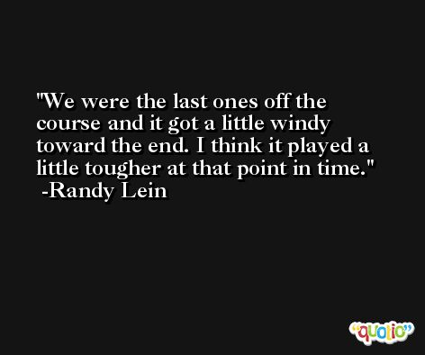 We were the last ones off the course and it got a little windy toward the end. I think it played a little tougher at that point in time. -Randy Lein