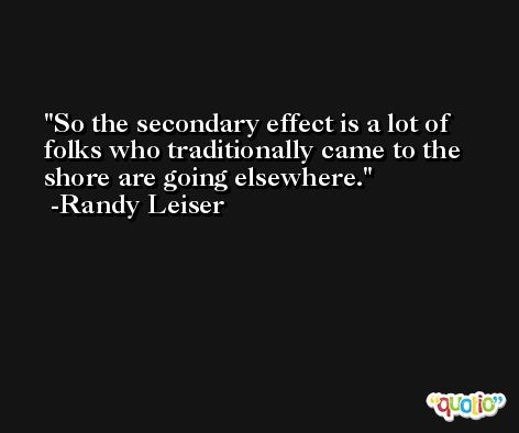 So the secondary effect is a lot of folks who traditionally came to the shore are going elsewhere. -Randy Leiser