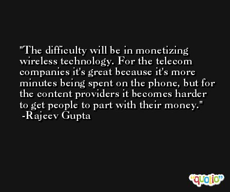 The difficulty will be in monetizing wireless technology. For the telecom companies it's great because it's more minutes being spent on the phone, but for the content providers it becomes harder to get people to part with their money. -Rajeev Gupta