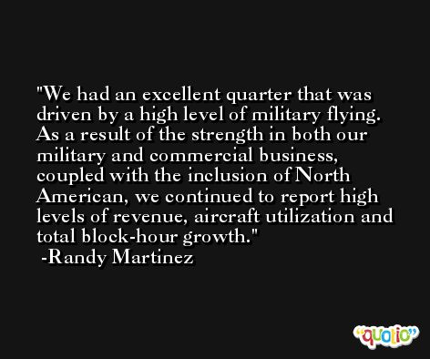We had an excellent quarter that was driven by a high level of military flying. As a result of the strength in both our military and commercial business, coupled with the inclusion of North American, we continued to report high levels of revenue, aircraft utilization and total block-hour growth. -Randy Martinez